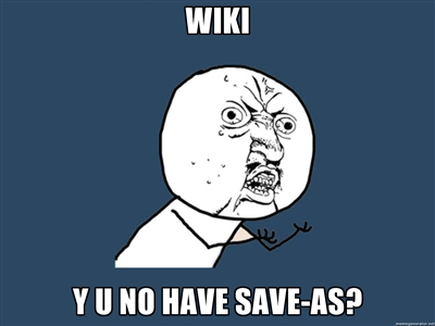 WIKI Y U NO HAVE SAVE-AS?